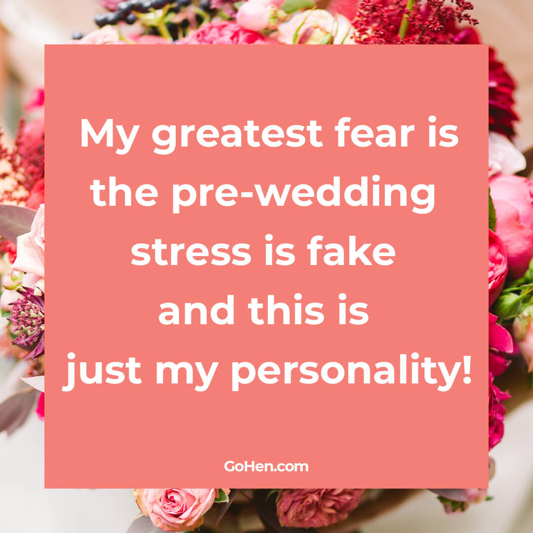 My greatest fear is the pre-wedding stress is fake and this is  just my personality!